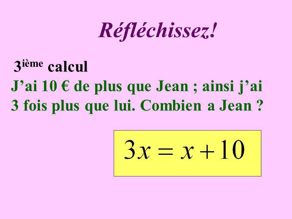 Réfléchissez.3 ième calcul Jai 10 de plus que Jean ; ainsi jai 3 fois plus que lui.