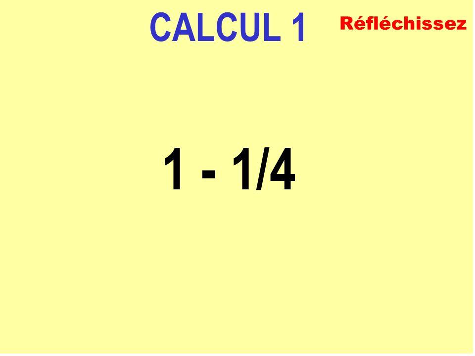 CALCUL 1 1 - 1/4 Réfléchissez
