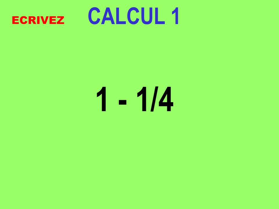 CALCUL 1 1 - 1/4 ECRIVEZ