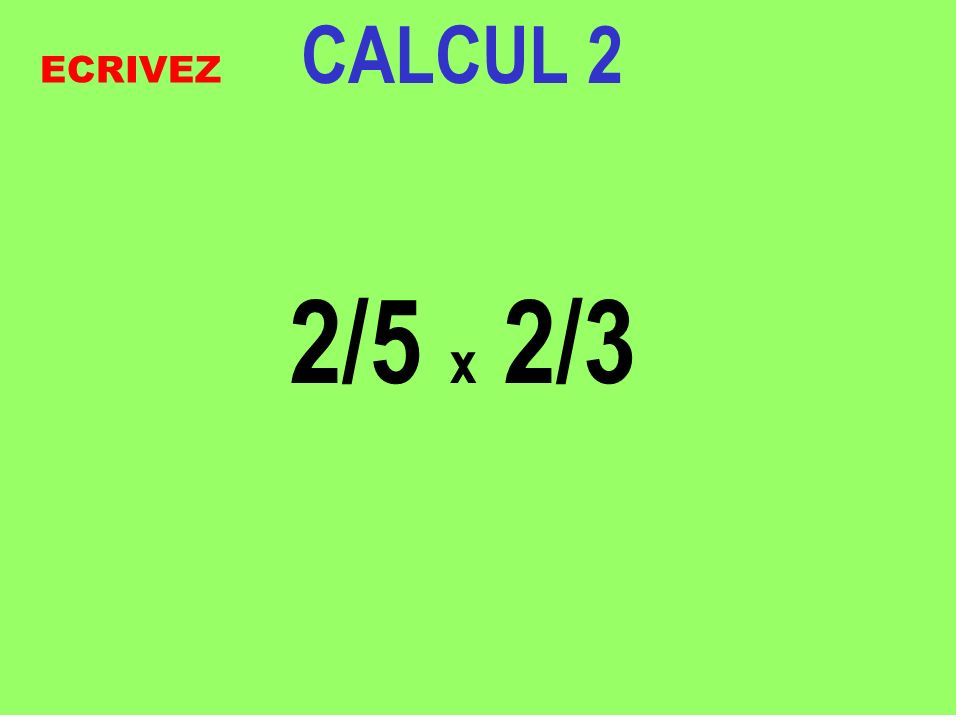 CALCUL 2 2/5 x 2/3 ECRIVEZ