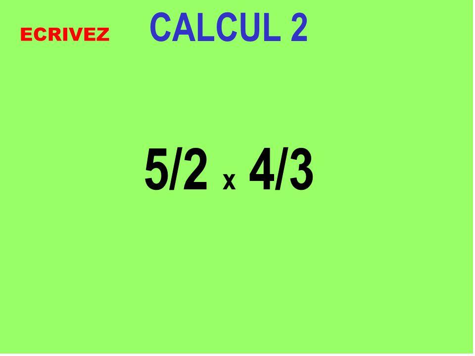 CALCUL 2 5/2 x 4/3 ECRIVEZ