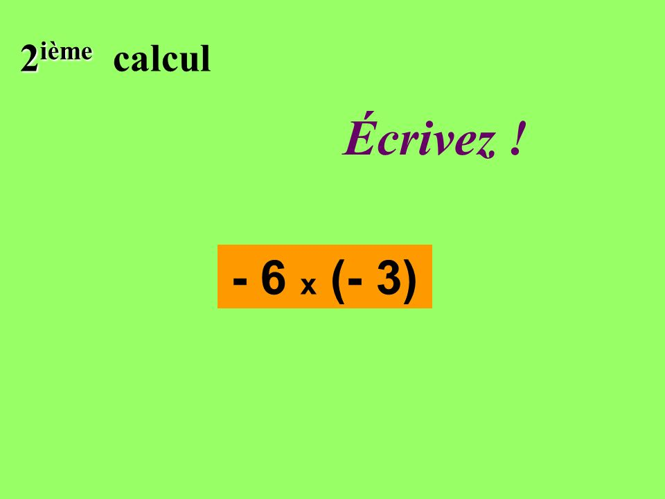 2 ième calcul - 6 x (- 3) Réfléchissez!