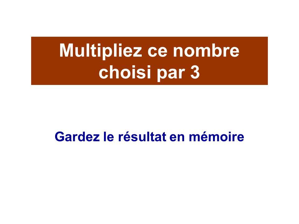 Multipliez ce nombre choisi par 3 Gardez le résultat en mémoire