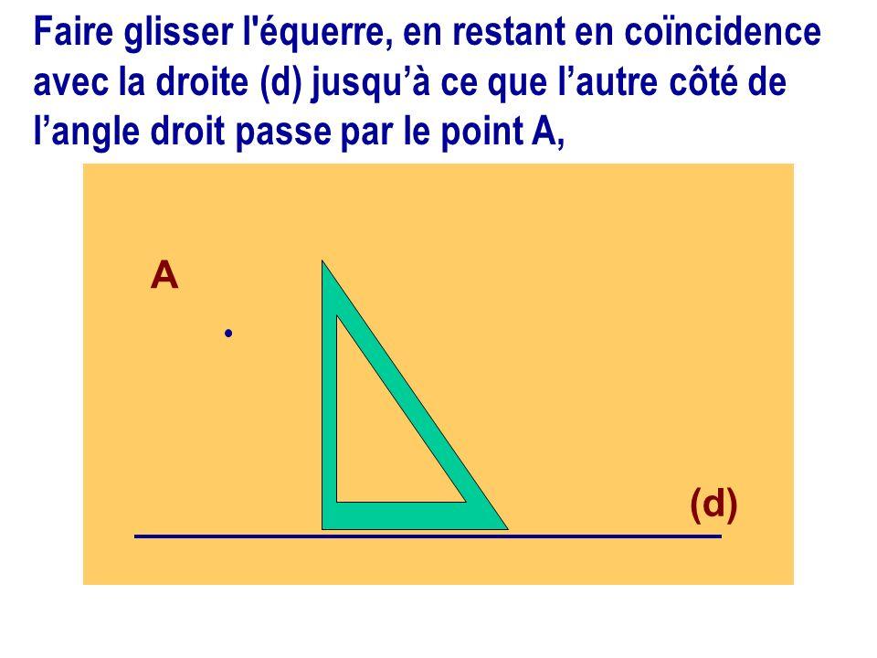 (d) A Faire glisser l'équerre, en restant en coïncidence avec la droite (d) jusquà ce que lautre côté de langle droit passe par le point A,