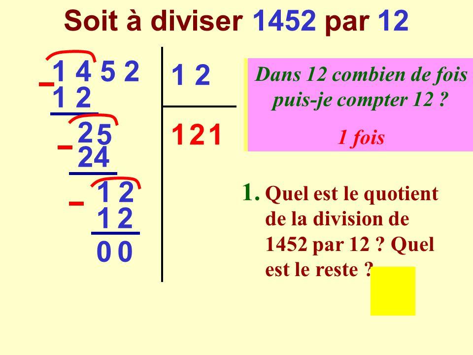 On a divisé 1452 par 12 1 4 5 2 1 2 1 2 1 1 2 2 5 24 12 1 21 2 0 00 0 Dividende Diviseur Quotient Reste Le quotient de 1452 par 12 est 121, le reste est 0 1452 12 121 0