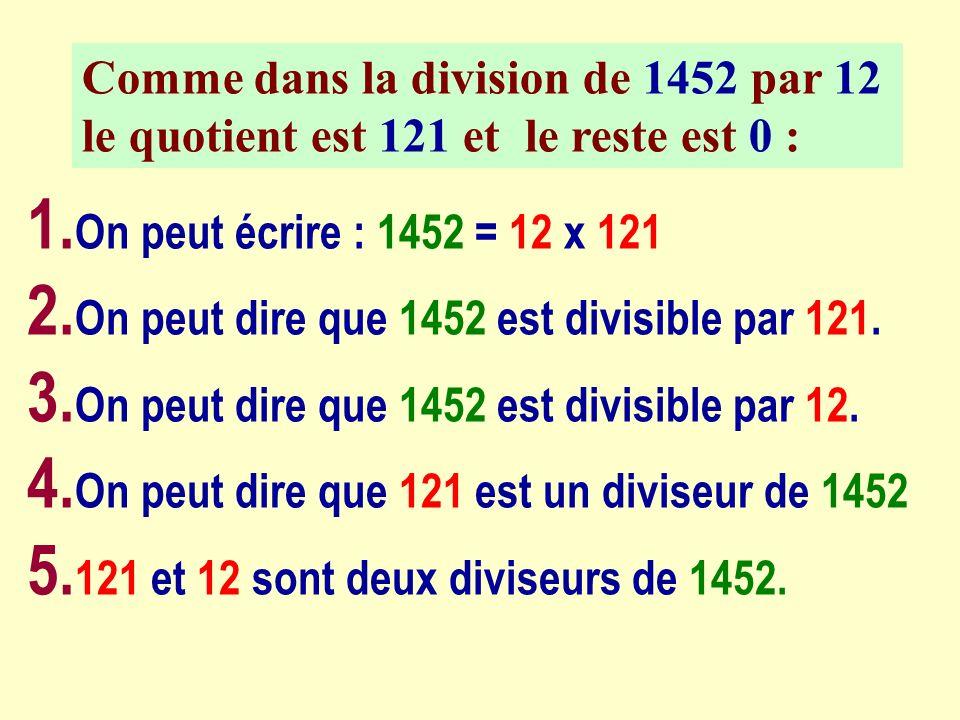 Comme dans la division de 1452 par 12 le quotient est 121 et le reste est 0 : 1. On peut écrire : 1452 = 12 x 121 2. On peut dire que 1452 est divisib