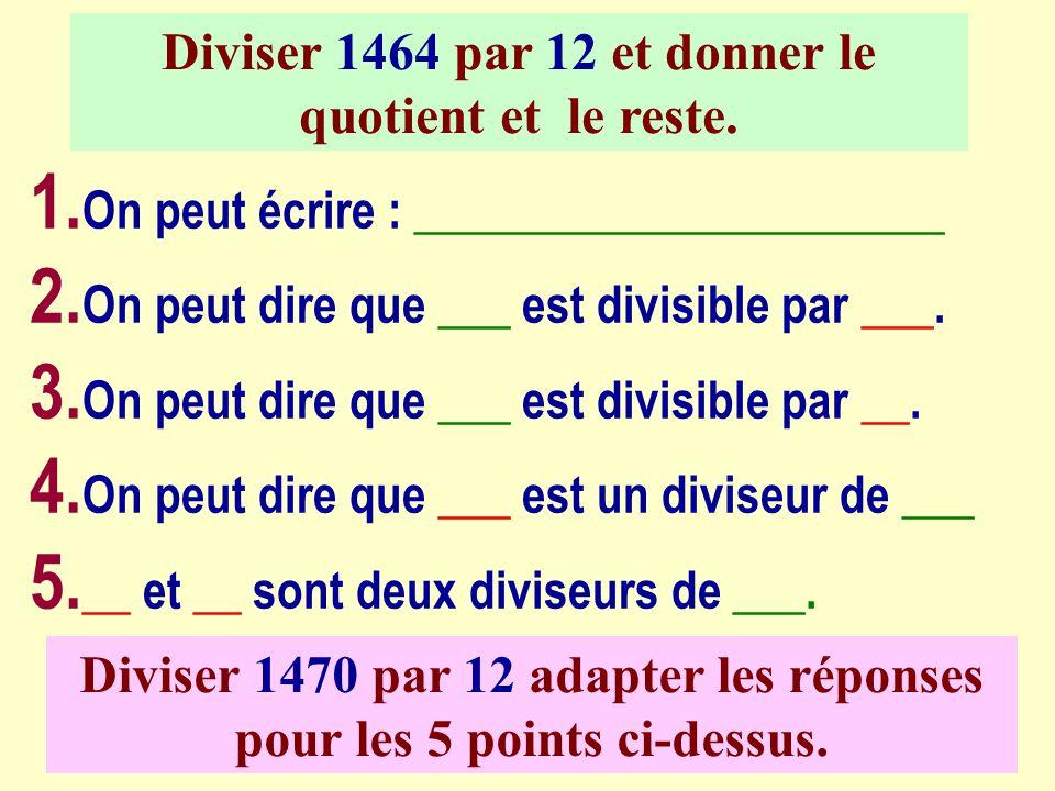 Diviser 1464 par 12 et donner le quotient et le reste. 1. On peut écrire : ______________________ 2. On peut dire que ___ est divisible par ___. 3. On