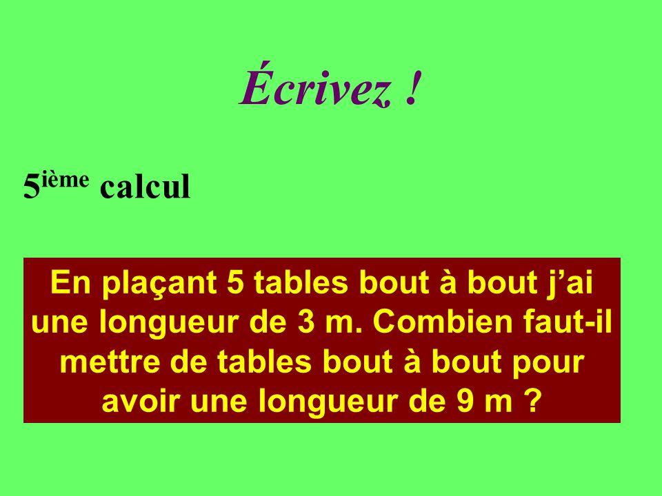 Réfléchissez. 5 ième calcul En plaçant 5 tables bout à bout jai une longueur de 3 m.