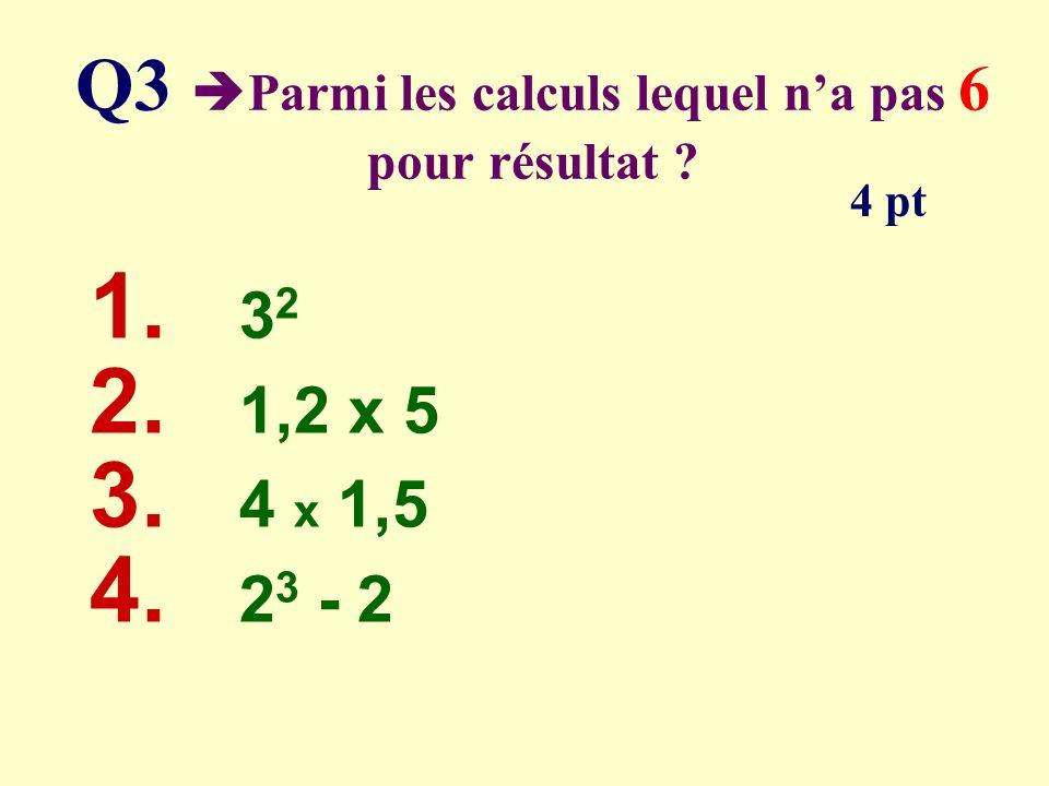 Q3 Parmi les calculs lequel na pas 6 pour résultat ? 1. 3 2 2. 1,2 x 5 3. 4 x 1,5 4. 2 3 - 2 4 pt