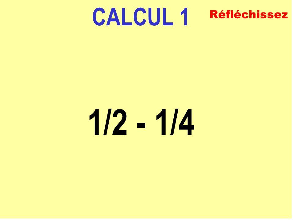 CALCUL 1 1/2 - 1/4 Réfléchissez