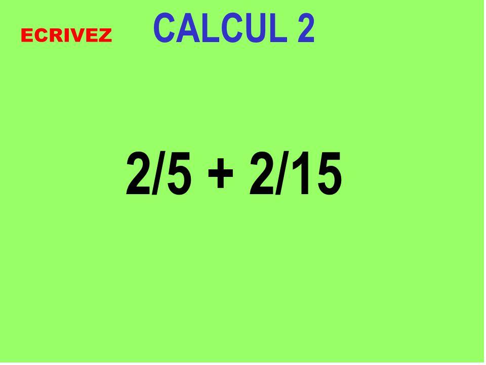 CALCUL 2 2/5 + 2/15 ECRIVEZ