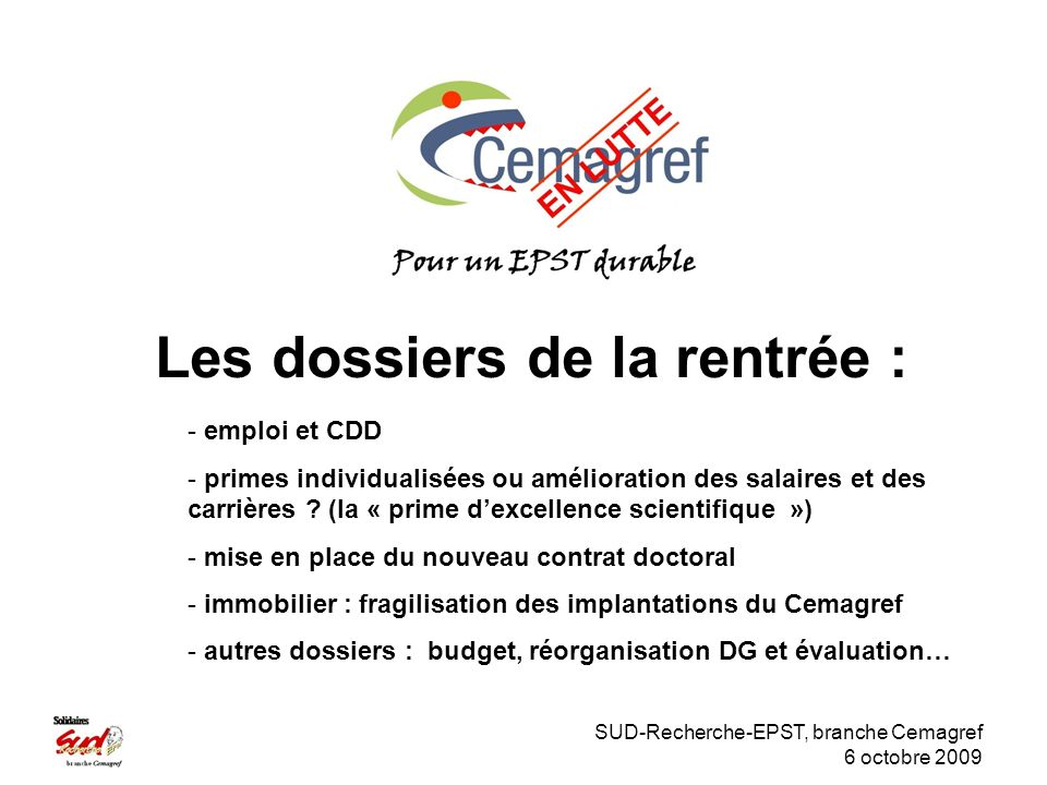 SUD-Recherche-EPST, branche Cemagref 6 octobre 2009 Les dossiers de la rentrée : - emploi et CDD - primes individualisées ou amélioration des salaires et des carrières .