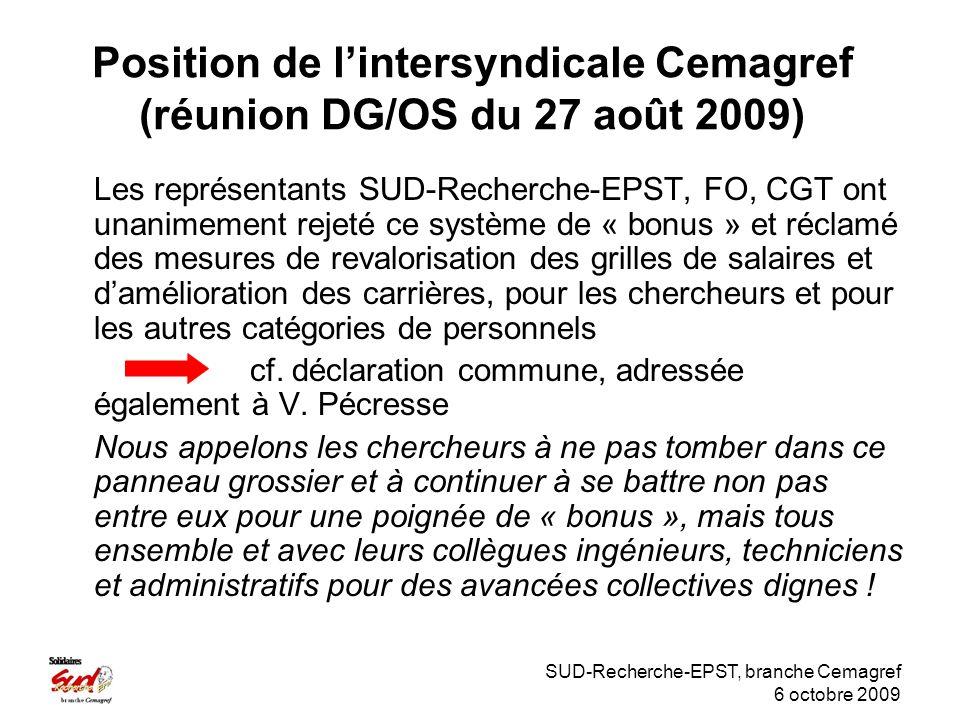 SUD-Recherche-EPST, branche Cemagref 6 octobre 2009 Position de lintersyndicale Cemagref (réunion DG/OS du 27 août 2009) Les représentants SUD-Recherche-EPST, FO, CGT ont unanimement rejeté ce système de « bonus » et réclamé des mesures de revalorisation des grilles de salaires et damélioration des carrières, pour les chercheurs et pour les autres catégories de personnels cf.