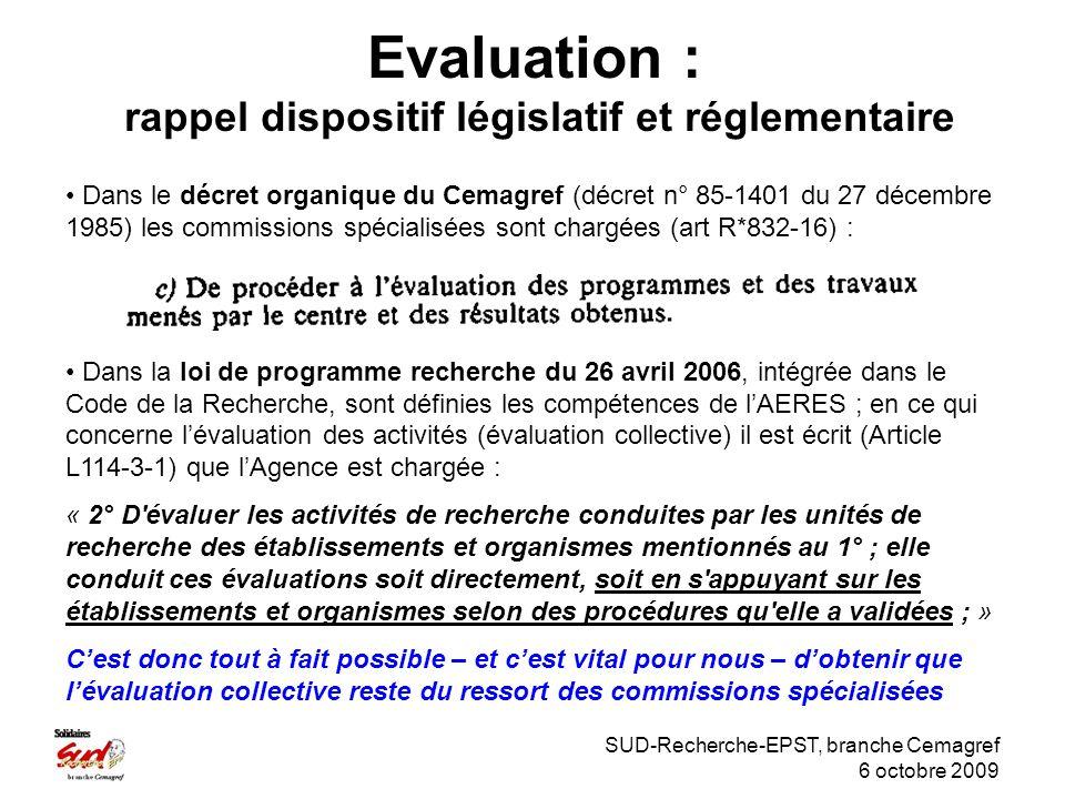 SUD-Recherche-EPST, branche Cemagref 6 octobre 2009 Evaluation : rappel dispositif législatif et réglementaire Dans le décret organique du Cemagref (décret n° 85-1401 du 27 décembre 1985) les commissions spécialisées sont chargées (art R*832-16) : Dans la loi de programme recherche du 26 avril 2006, intégrée dans le Code de la Recherche, sont définies les compétences de lAERES ; en ce qui concerne lévaluation des activités (évaluation collective) il est écrit (Article L114-3-1) que lAgence est chargée : « 2° D évaluer les activités de recherche conduites par les unités de recherche des établissements et organismes mentionnés au 1° ; elle conduit ces évaluations soit directement, soit en s appuyant sur les établissements et organismes selon des procédures qu elle a validées ; » Cest donc tout à fait possible – et cest vital pour nous – dobtenir que lévaluation collective reste du ressort des commissions spécialisées