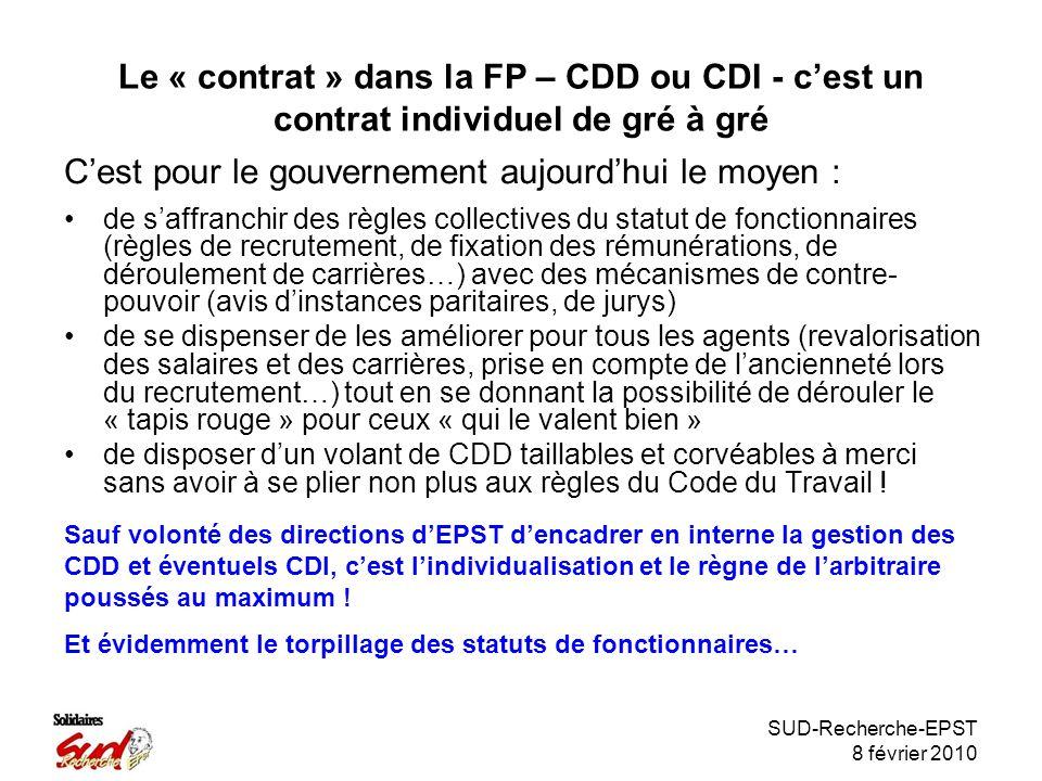 SUD-Recherche-EPST 8 février 2010 Le « contrat » dans la FP – CDD ou CDI - cest un contrat individuel de gré à gré de saffranchir des règles collectives du statut de fonctionnaires (règles de recrutement, de fixation des rémunérations, de déroulement de carrières…) avec des mécanismes de contre- pouvoir (avis dinstances paritaires, de jurys) de se dispenser de les améliorer pour tous les agents (revalorisation des salaires et des carrières, prise en compte de lancienneté lors du recrutement…) tout en se donnant la possibilité de dérouler le « tapis rouge » pour ceux « qui le valent bien » de disposer dun volant de CDD taillables et corvéables à merci sans avoir à se plier non plus aux règles du Code du Travail .