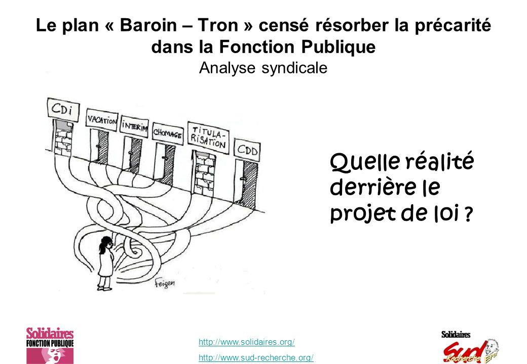 http://www.solidaires.org/ http://www.sud-recherche.org/ Le plan « Baroin – Tron » censé résorber la précarité dans la Fonction Publique Analyse syndicale Quelle réalité derrière le projet de loi