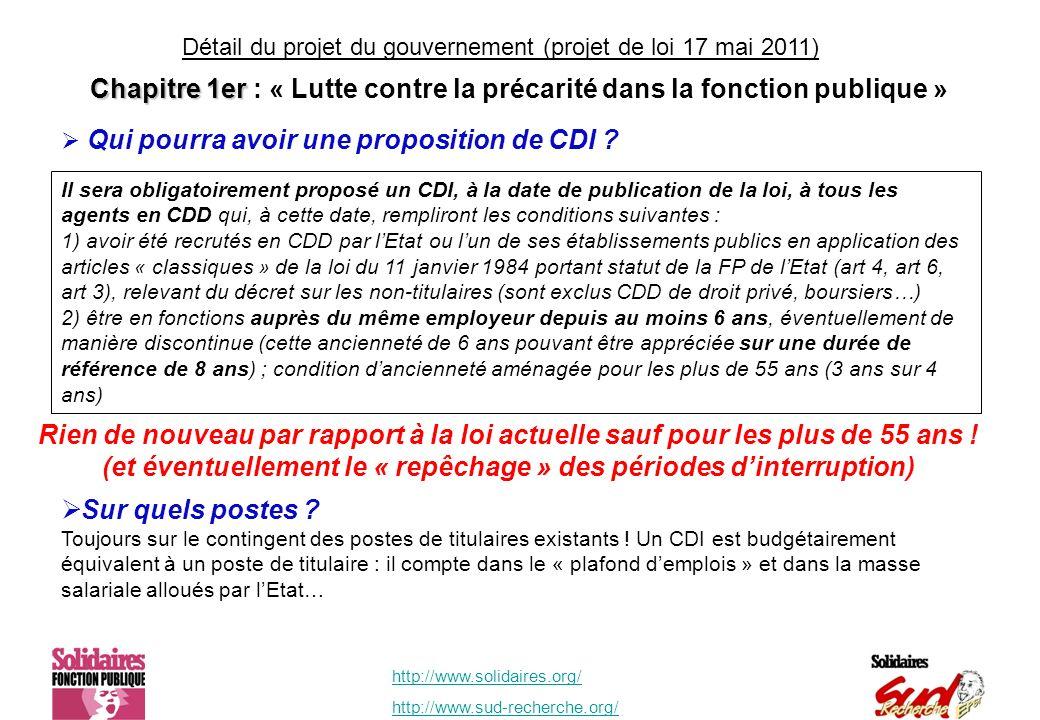 http://www.solidaires.org/ http://www.sud-recherche.org/ Il sera obligatoirement proposé un CDI, à la date de publication de la loi, à tous les agents en CDD qui, à cette date, rempliront les conditions suivantes : 1) avoir été recrutés en CDD par lEtat ou lun de ses établissements publics en application des articles « classiques » de la loi du 11 janvier 1984 portant statut de la FP de lEtat (art 4, art 6, art 3), relevant du décret sur les non-titulaires (sont exclus CDD de droit privé, boursiers…) 2) être en fonctions auprès du même employeur depuis au moins 6 ans, éventuellement de manière discontinue (cette ancienneté de 6 ans pouvant être appréciée sur une durée de référence de 8 ans) ; condition dancienneté aménagée pour les plus de 55 ans (3 ans sur 4 ans) Qui pourra avoir une proposition de CDI .