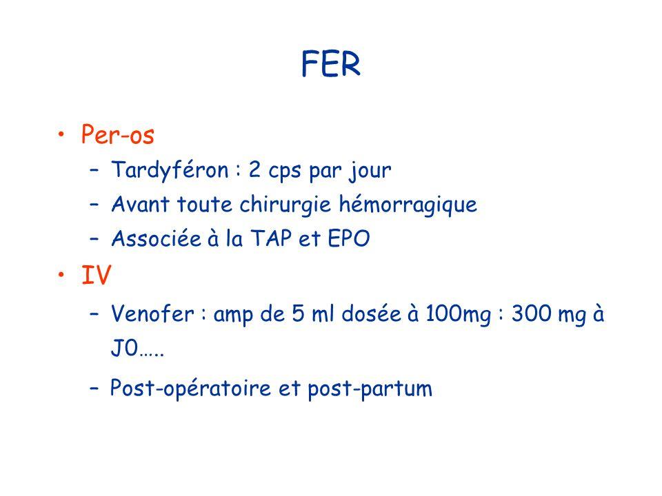FER Per-os –Tardyféron : 2 cps par jour –Avant toute chirurgie hémorragique –Associée à la TAP et EPO IV –Venofer : amp de 5 ml dosée à 100mg : 300 mg