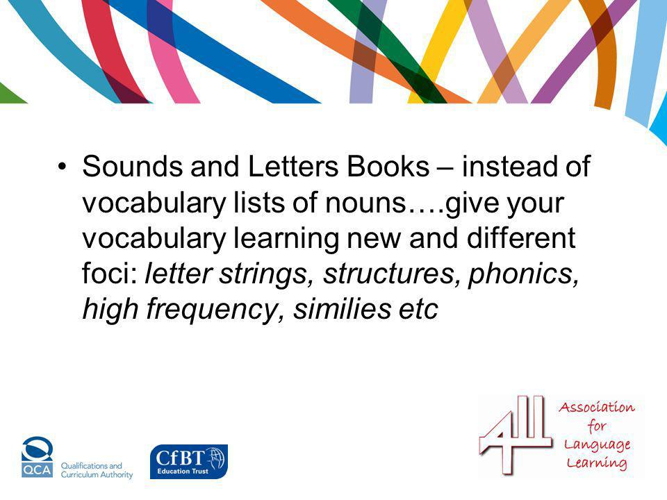 Sounds and Letters Books – instead of vocabulary lists of nouns….give your vocabulary learning new and different foci: letter strings, structures, pho