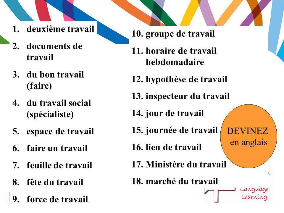 1.deuxième travail 2.documents de travail 3.du bon travail (faire) 4.du travail social (spécialiste) 5.espace de travail 6.faire un travail 7.feuille