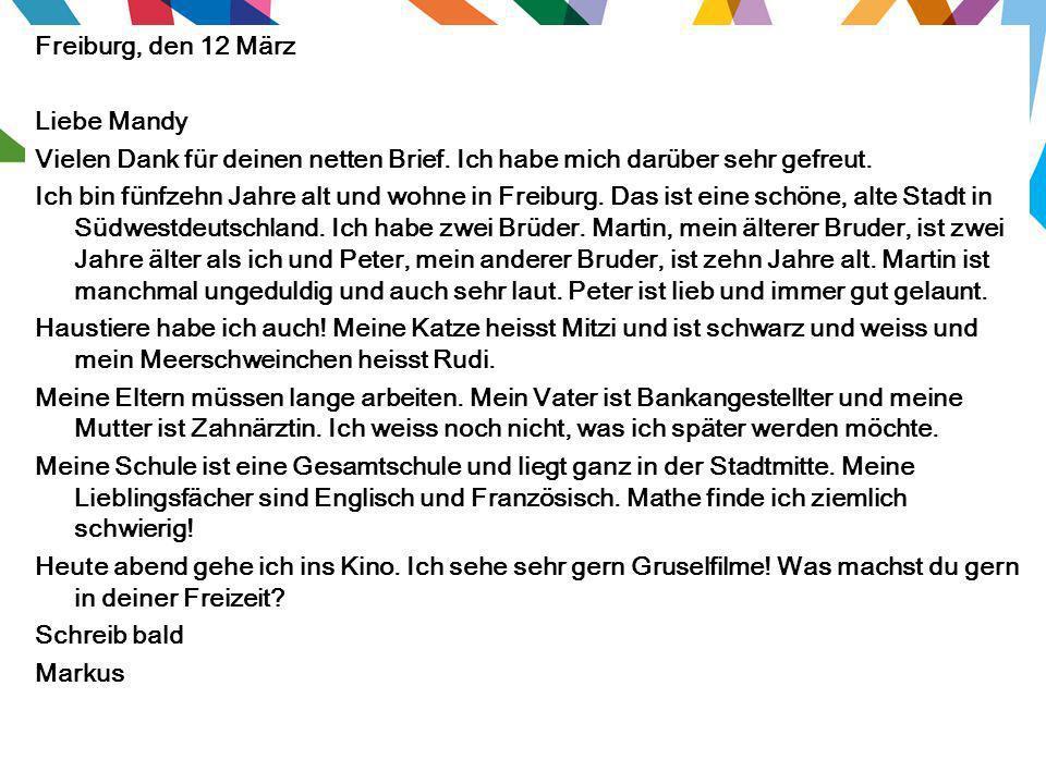 Freiburg, den 12 März Liebe Mandy Vielen Dank für deinen netten Brief. Ich habe mich darüber sehr gefreut. Ich bin fünfzehn Jahre alt und wohne in Fre