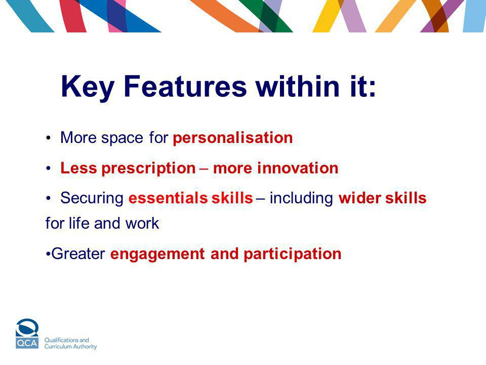 Key Features within it: More space for personalisation Less prescription – more innovation Securing essentials skills – including wider skills for lif