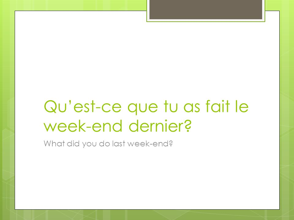 Quest-ce que tu as fait le week-end dernier What did you do last week-end