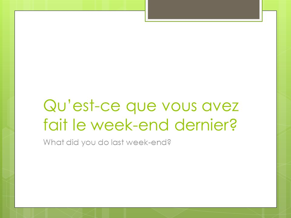 Quest-ce que vous avez fait le week-end dernier What did you do last week-end