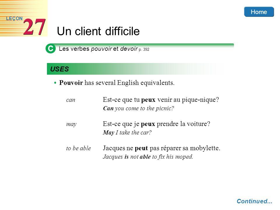 Home Un client difficile 27 LEÇON C Les verbes pouvoir et devoir p. 392 USES Pouvoir has several English equivalents. can Est-ce que tu peux venir au