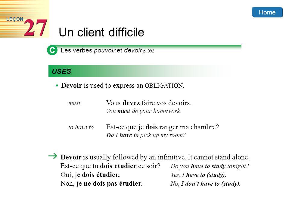 Home Un client difficile 27 LEÇON C Les verbes pouvoir et devoir p. 392 USES Devoir is used to express an OBLIGATION. must Vous devez faire vos devoir