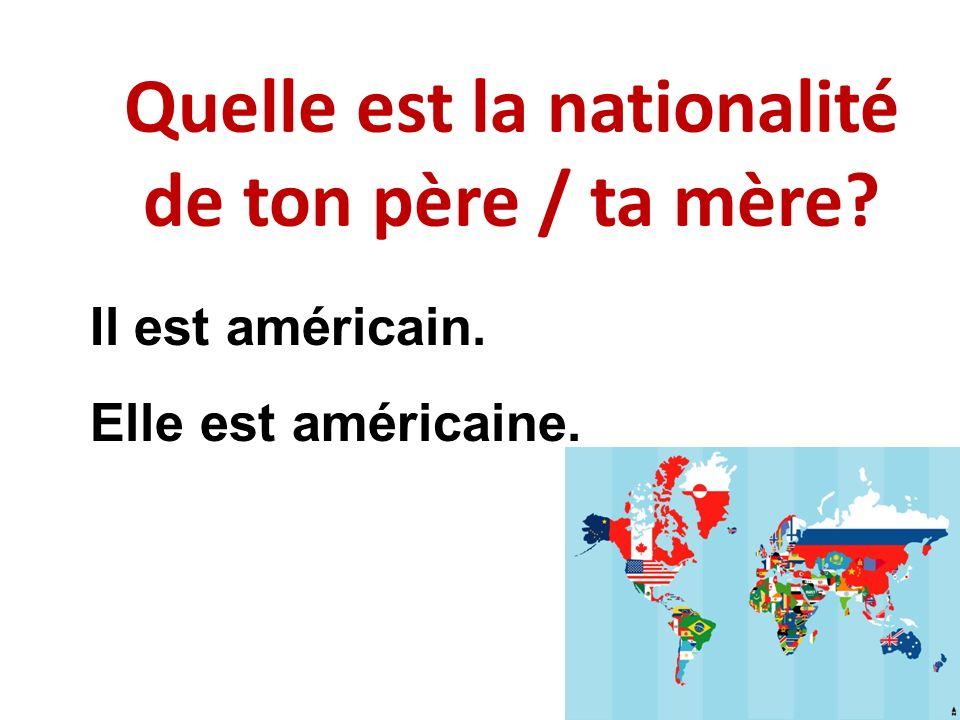 Quelle est la nationalité de ton père / ta mère? Il est américain. Elle est américaine.