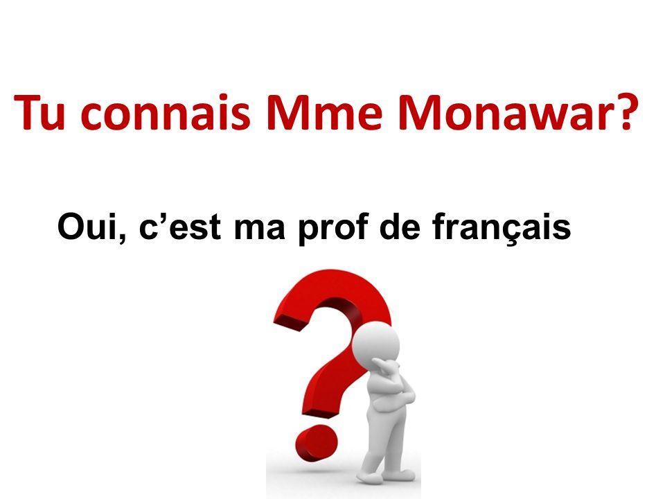 Tu connais Mme Monawar? Oui, cest ma prof de français