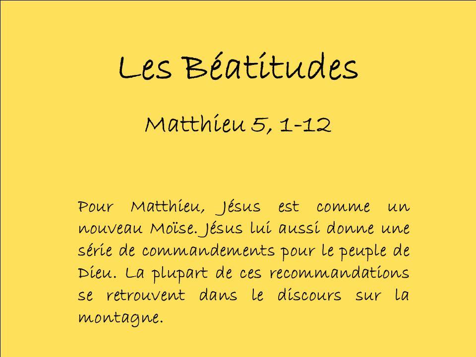 Les Béatitudes Matthieu 5, 1-12 Pour Matthieu, Jésus est comme un nouveau Moïse. Jésus lui aussi donne une série de commandements pour le peuple de Di