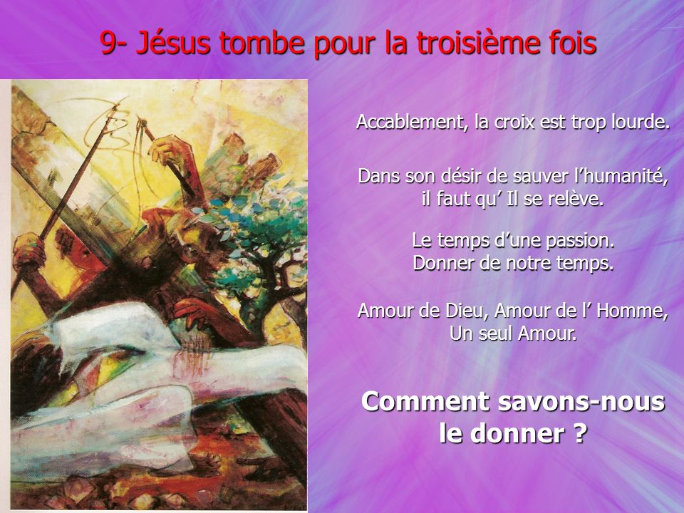 9- Jésus tombe pour la troisième fois Accablement, la croix est trop lourde. Dans son désir de sauver lhumanité, il faut qu Il se relève. Le temps dun