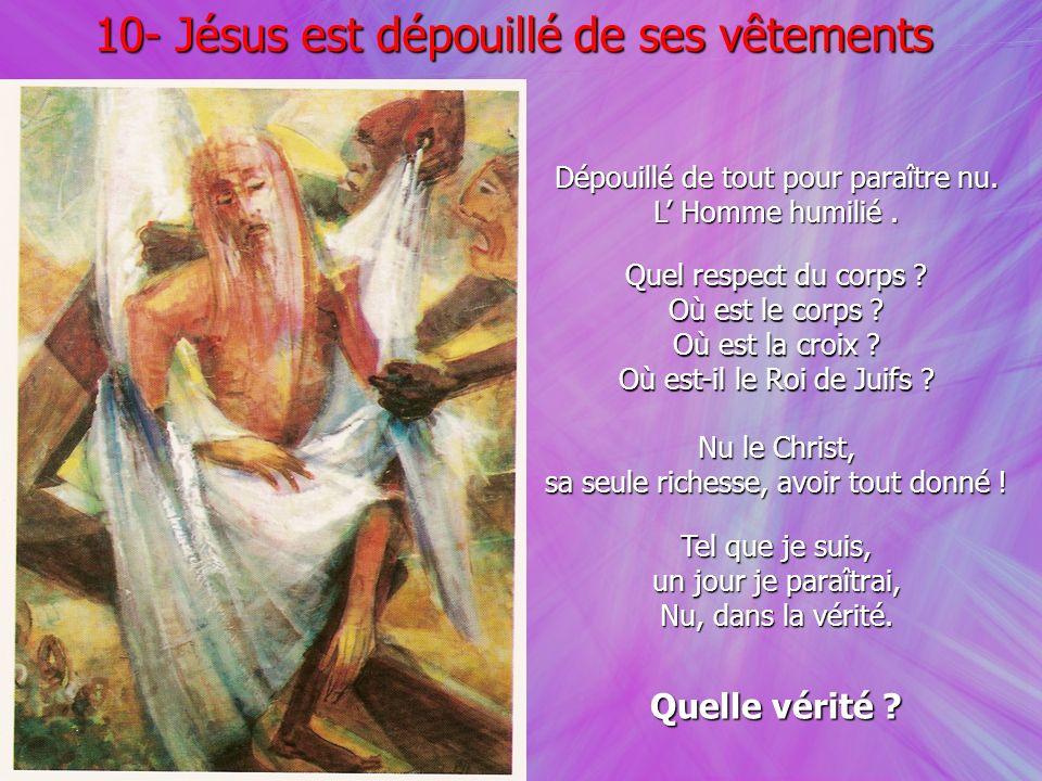 Dépouillé de tout pour paraître nu. L Homme humilié. 10- Jésus est dépouillé de ses vêtements Quel respect du corps ? Où est le corps ? Où est la croi