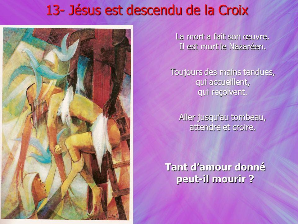 13- Jésus est descendu de la Croix Aller jusquau tombeau, attendre et croire. La mort a fait son œuvre. Il est mort le Nazaréen. Toujours des mains te