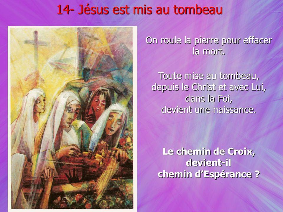 On roule la pierre pour effacer la mort. 14- Jésus est mis au tombeau Toute mise au tombeau, depuis le Christ et avec Lui, dans la Foi, devient une na