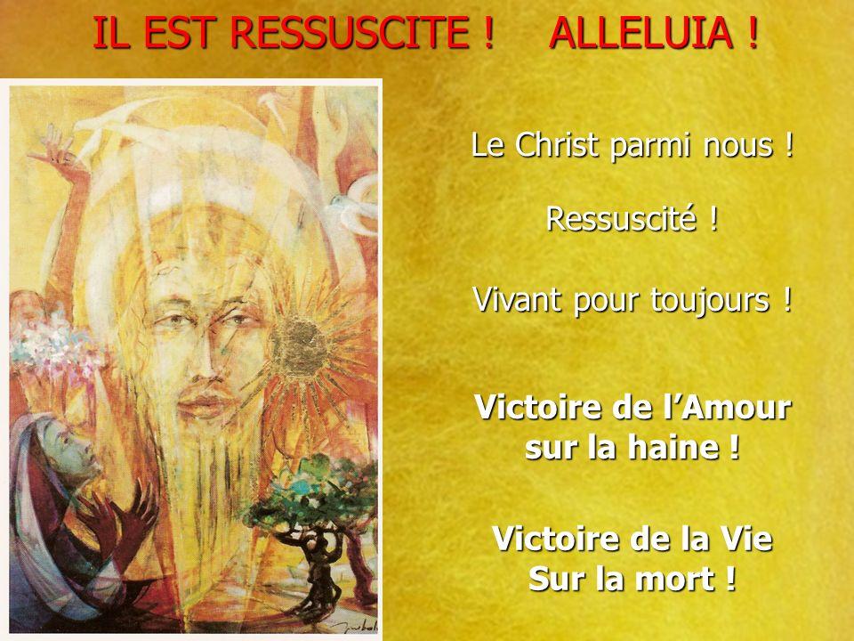 IL EST RESSUSCITE ! ALLELUIA ! IL EST RESSUSCITE ! ALLELUIA ! Le Christ parmi nous ! Ressuscité ! Vivant pour toujours ! Victoire de lAmour sur la hai