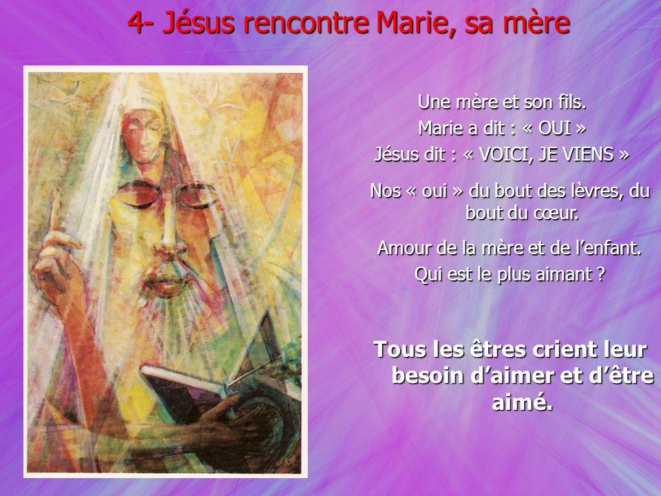 4- Jésus rencontre Marie, sa mère Une mère et son fils. Marie a dit : « OUI » Jésus dit : « VOICI, JE VIENS » Nos « oui » du bout des lèvres, du bout