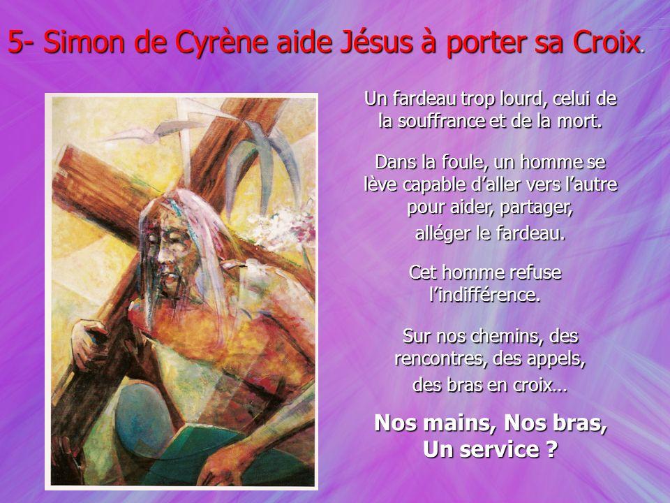 5- Simon de Cyrène aide Jésus à porter sa Croix. Un fardeau trop lourd, celui de la souffrance et de la mort. Dans la foule, un homme se lève capable
