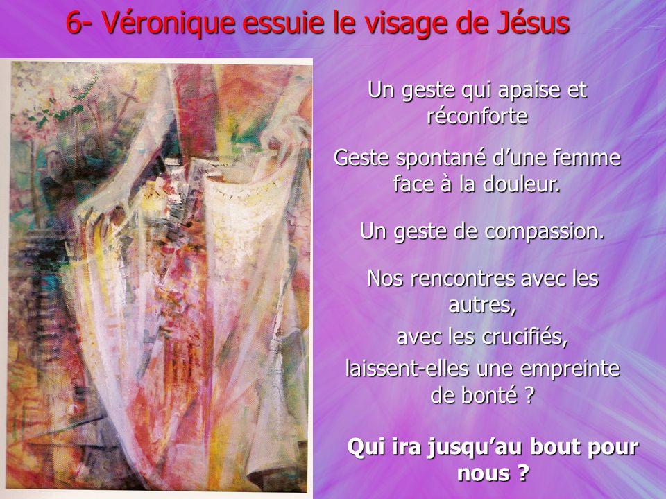 6- Véronique essuie le visage de Jésus Un geste qui apaise et réconforte Geste spontané dune femme face à la douleur. Un geste de compassion. Nos renc