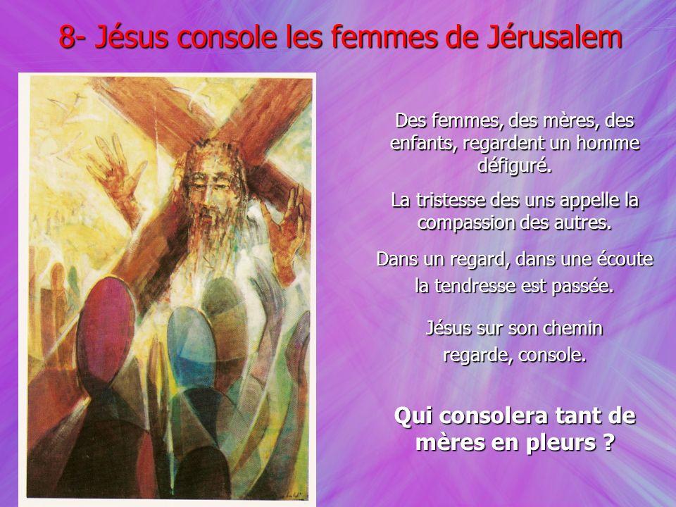 8- Jésus console les femmes de Jérusalem Des femmes, des mères, des enfants, regardent un homme défiguré. La tristesse des uns appelle la compassion d