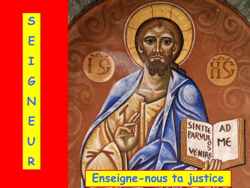 SEIGNEURSEIGNEUR Enseigne-nous ta justice