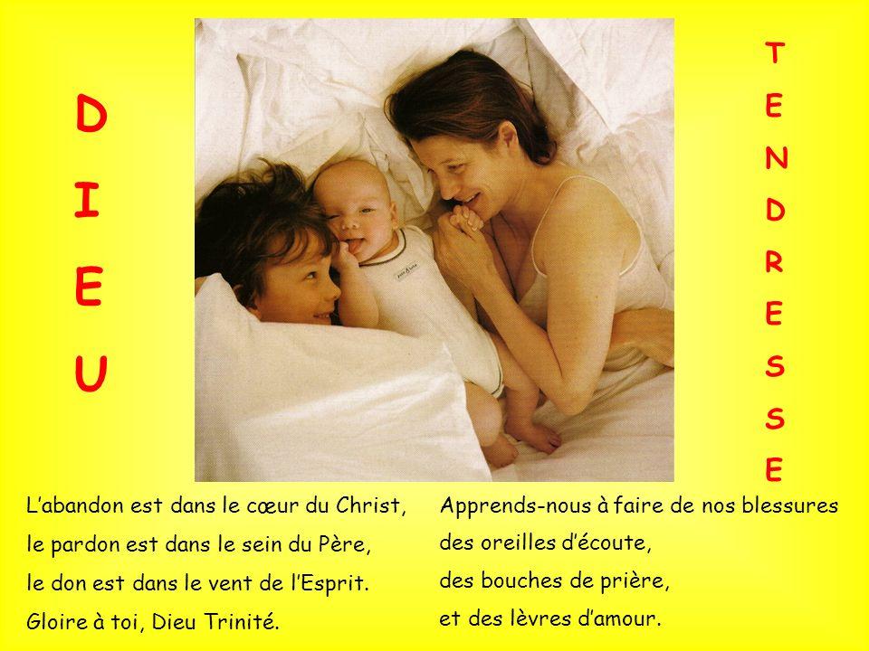 Labandon est dans le cœur du Christ, le pardon est dans le sein du Père, le don est dans le vent de lEsprit. Gloire à toi, Dieu Trinité. Apprends-nous