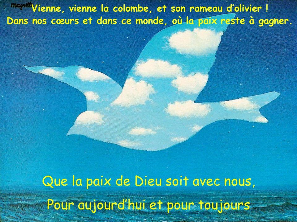Que la paix de Dieu soit avec nous, Pour aujourdhui et pour toujours Vienne, vienne la colombe, et son rameau dolivier ! Dans nos cœurs et dans ce mon