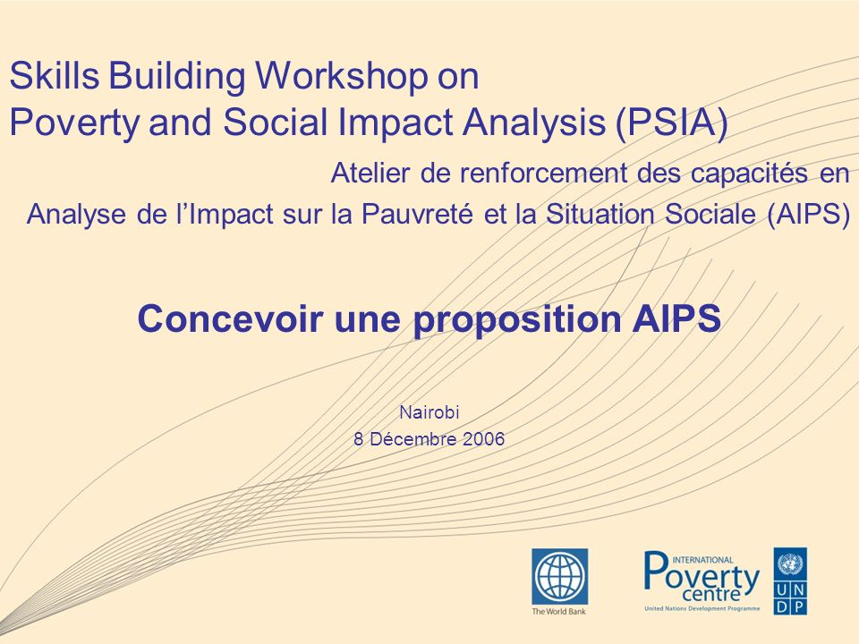 Skills Building Workshop on Poverty and Social Impact Analysis (PSIA) Atelier de renforcement des capacités en Analyse de lImpact sur la Pauvreté et la Situation Sociale (AIPS) Concevoir une proposition AIPS Nairobi 8 Décembre 2006
