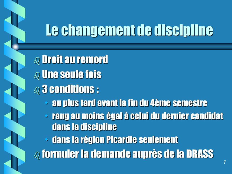 7 Le changement de discipline b Droit au remord b Une seule fois b 3 conditions : au plus tard avant la fin du 4ème semestreau plus tard avant la fin