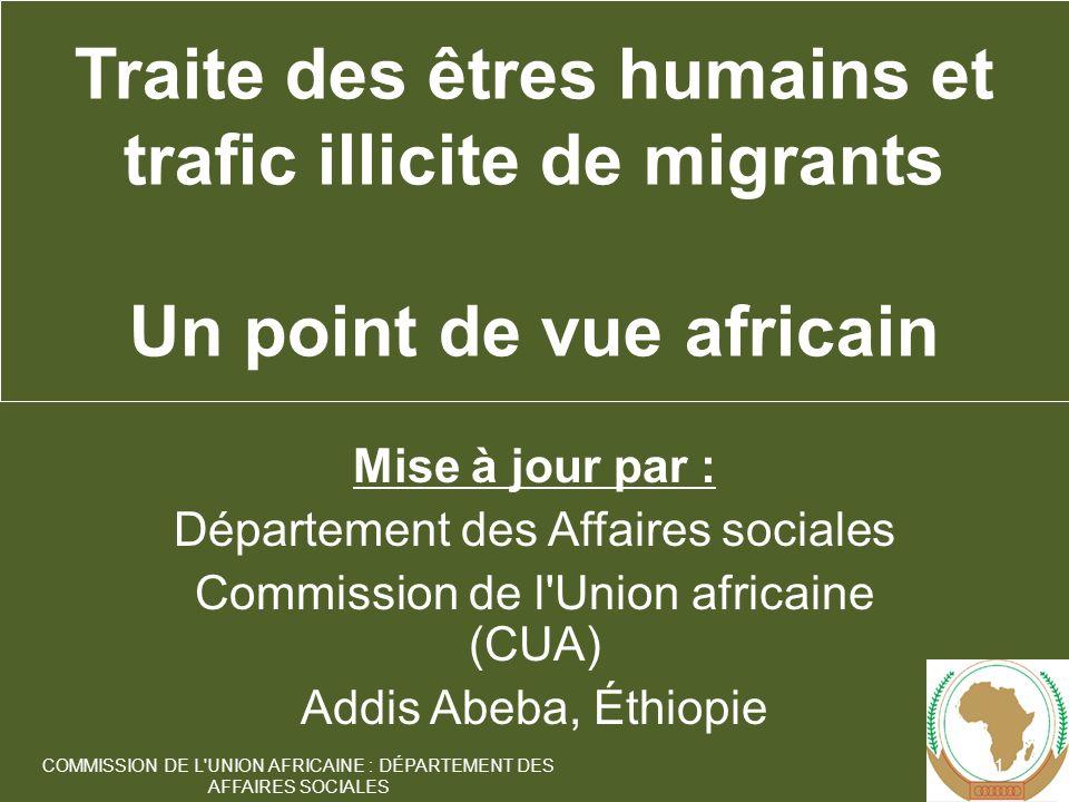 Mise à jour par : Département des Affaires sociales Commission de l Union africaine (CUA) Addis Abeba, Éthiopie 1 COMMISSION DE L UNION AFRICAINE : DÉPARTEMENT DES AFFAIRES SOCIALES Traite des êtres humains et trafic illicite de migrants Un point de vue africain