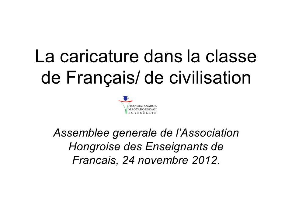 La caricature dans la classe de Français/ de civilisation Assemblee generale de lAssociation Hongroise des Enseignants de Francais, 24 novembre 2012.