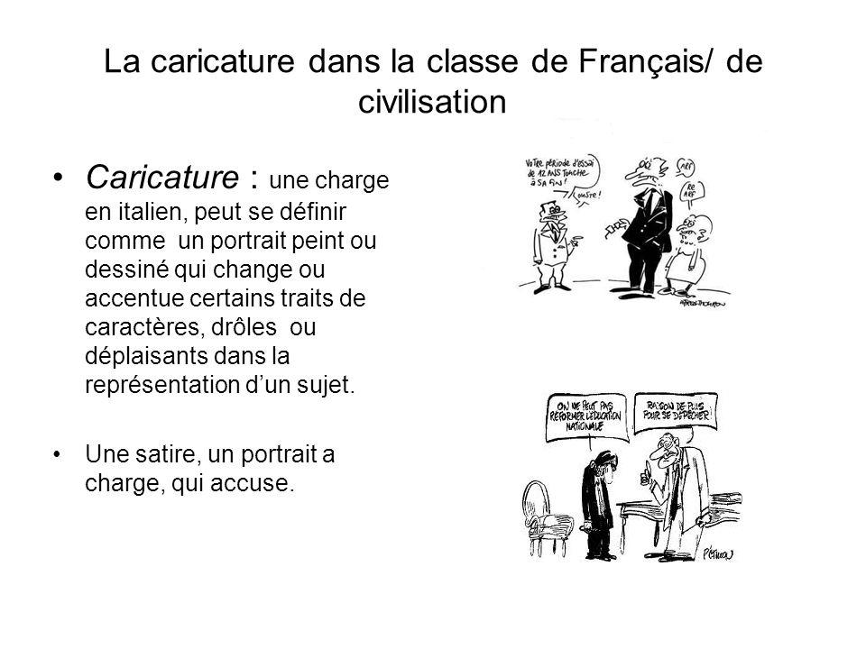 La caricature dans la classe de Français/ de civilisation Caricature : une charge en italien, peut se définir comme un portrait peint ou dessiné qui c